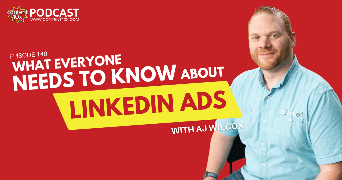 What Everyone Needs to Know about LinkedIn Ads with AJ Wilcox - Content 10x Podcast