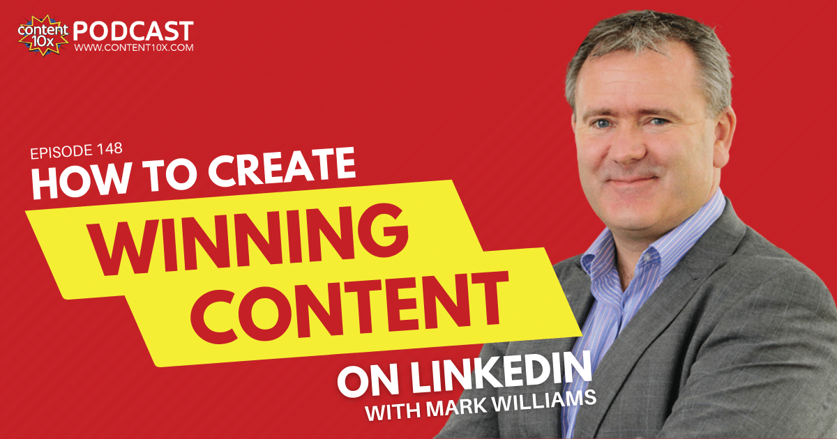 How to Create Winning Content on LinkedIn with Mark Williams - Content 10x Podcast
