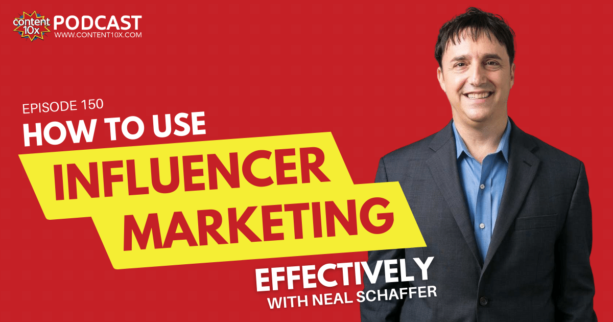 How to Use Influencer Marketing Effectively with Neal Schaffer - Content 10x Podcast