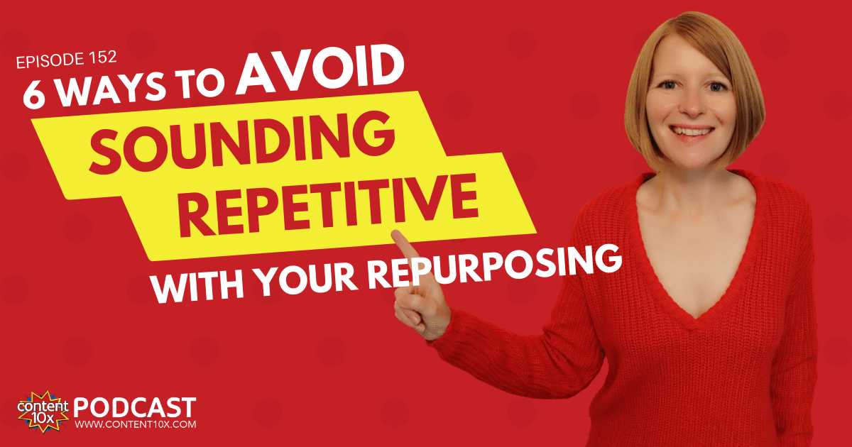 6 Ways to Avoid Sounding Repetitive with your Repurposing - Content 10x Podcast