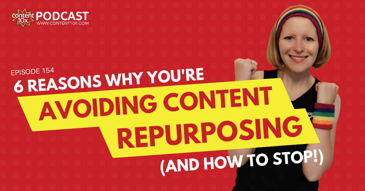 6 Reasons Why You're Avoiding Content Repurposing (And How To Stop!) - Content 10x Podcast