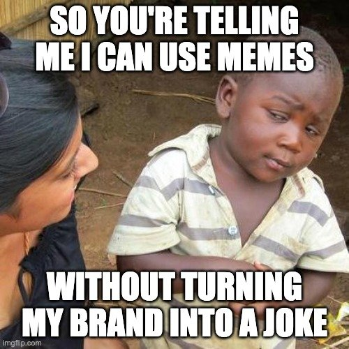 So you're telling me I can use memes without turning my brand into a joke meme