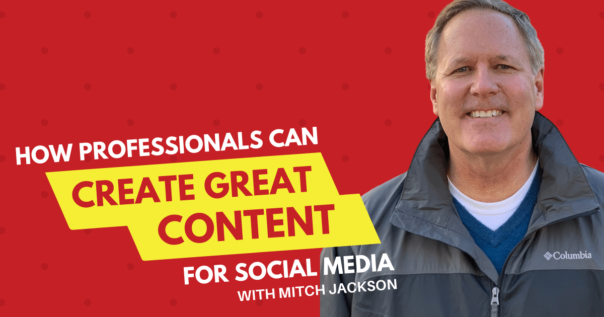 How Professionals Can Create Great Content for Social Media with Mitch Jackson