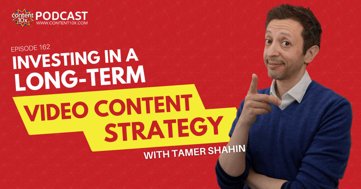 Investing in a long-term video content strategy with Tamer Shahin - Content 10x Podcast