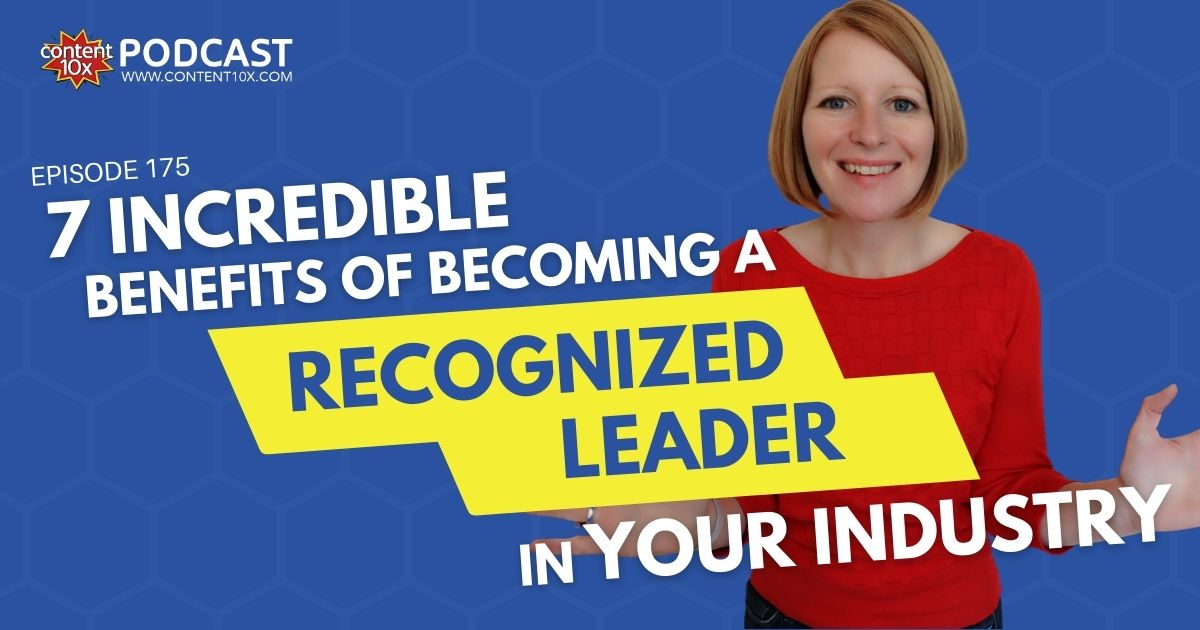 7 Incredible Benefits of Becoming a Recognized Leader in Your Industry - Content 10x Podcast
