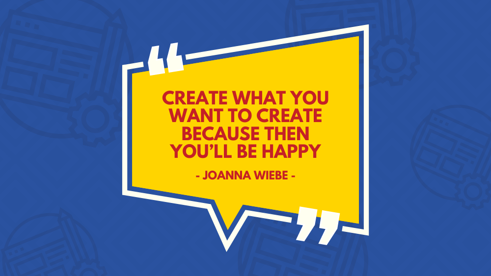 """""""Create what you want to create because then you'll be happy"""" Joanna Wiebe"""